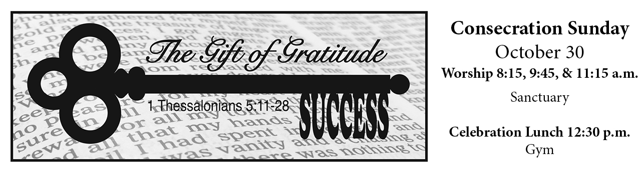 Success: The Gift of Gratitude, Consecration Sunday, October 30 Worship at 8:15, 9:45, & 11:15, Celebration Lunch at 12:30.
